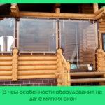 В чем особенности оборудования на даче мягких окон